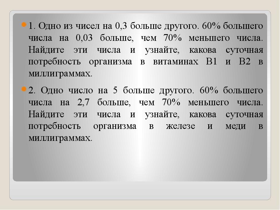 1. Одно из чисел на 0,3 больше другого. 60% большего числа на 0,03 больше, че...