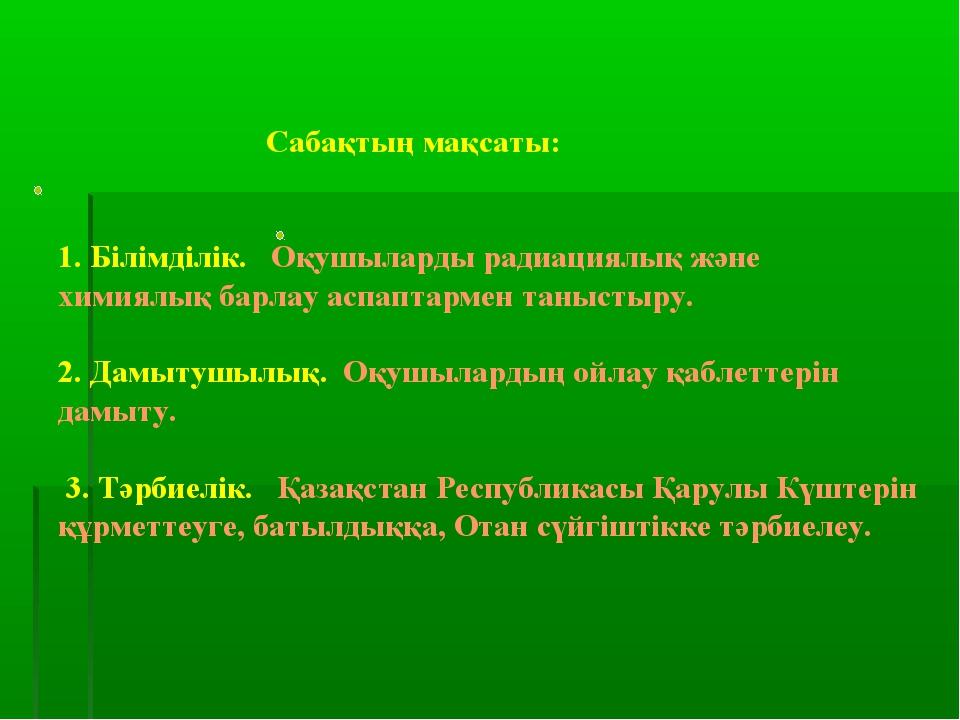 Сабақтың мақсаты: 1. Білімділік. Оқушыларды радиациялық және химиялық барлау...