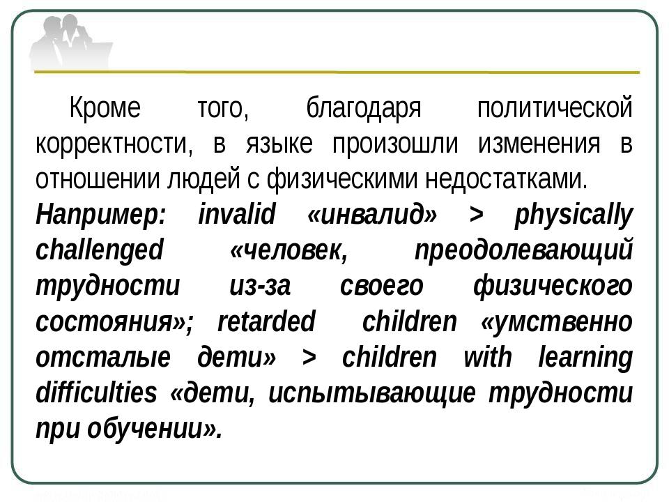 Кроме того, благодаря политической корректности, в языке произошли измене...