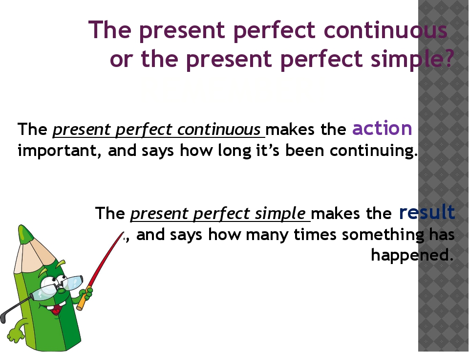 The present perfect continuous makes the action important, and says how long...