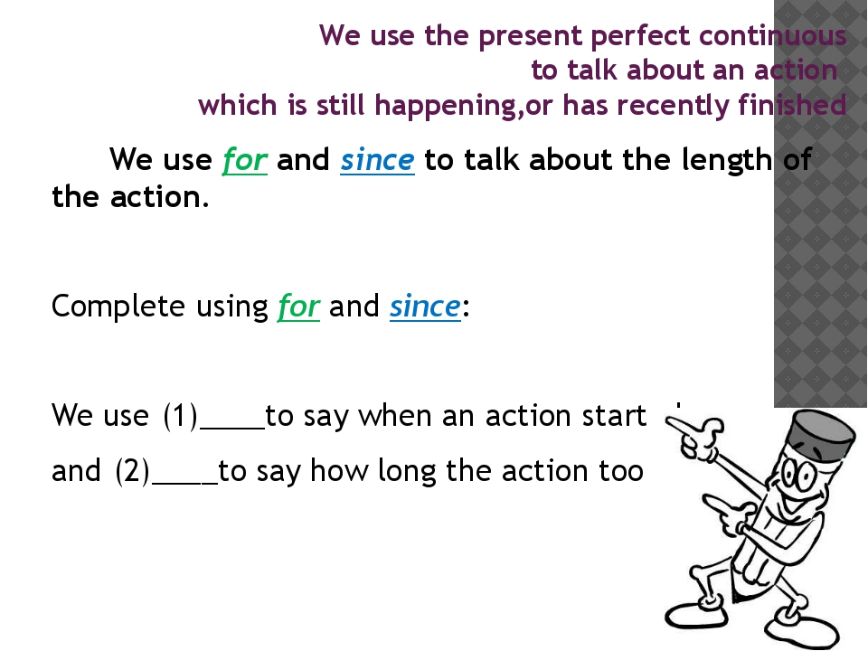 We use for and since to talk about the length of the action. Complete using...