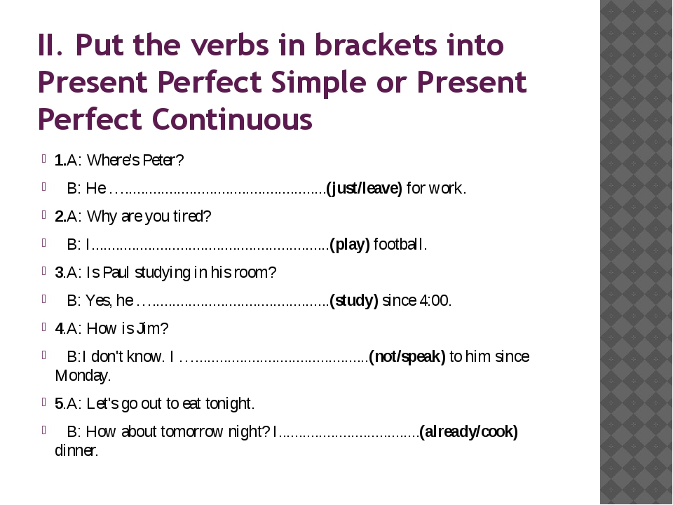II. Put the verbs in brackets into Present Perfect Simple or Present Perfect...