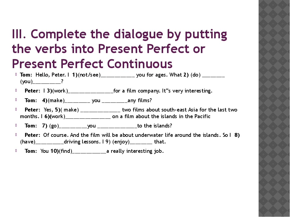 III. Complete the dialogue by putting the verbs into Present Perfect or Prese...