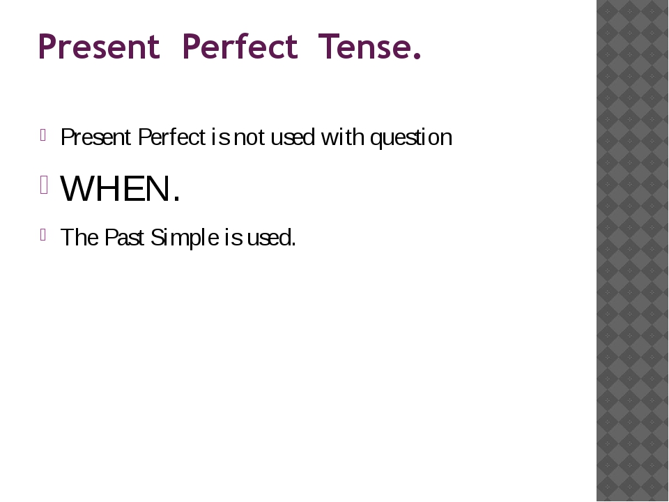 Present Perfect Tense. Present Perfect is not used with question WHEN. The Pa...
