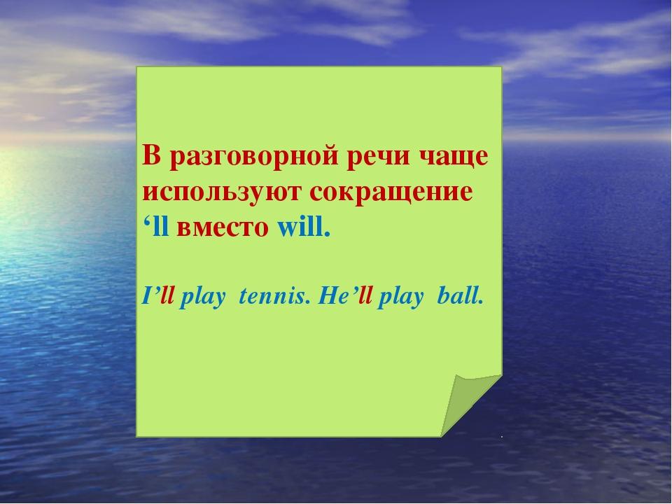 В разговорной речи чаще используют сокращение 'll вместо will. I'll play tenn...
