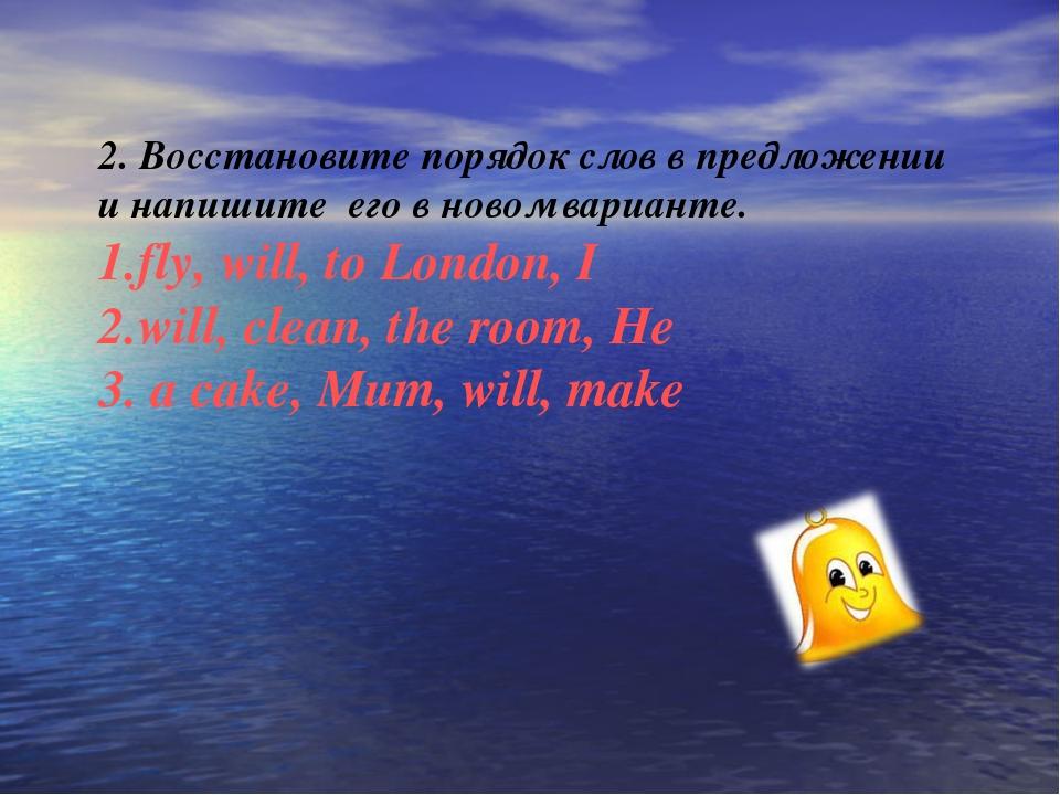 2. Восстановите порядок слов в предложении и напишите его в новом варианте. 1...