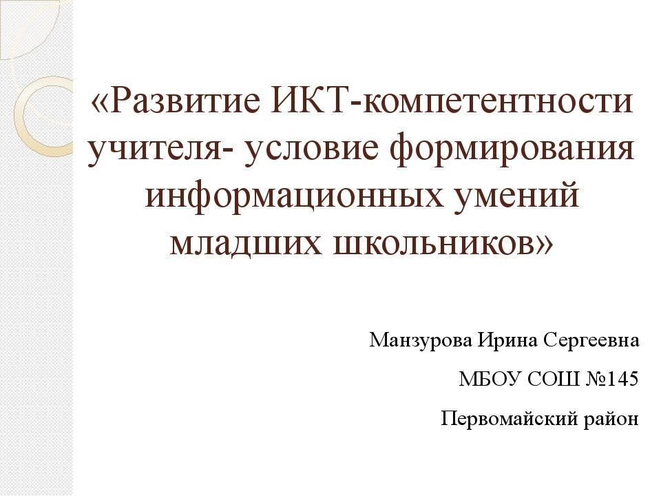 «Развитие ИКТ-компетентности учителя- условие формирования информационных уме...