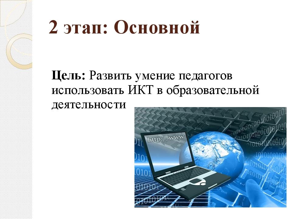 2 этап: Основной Цель: Развить умение педагогов использовать ИКТ в образовате...