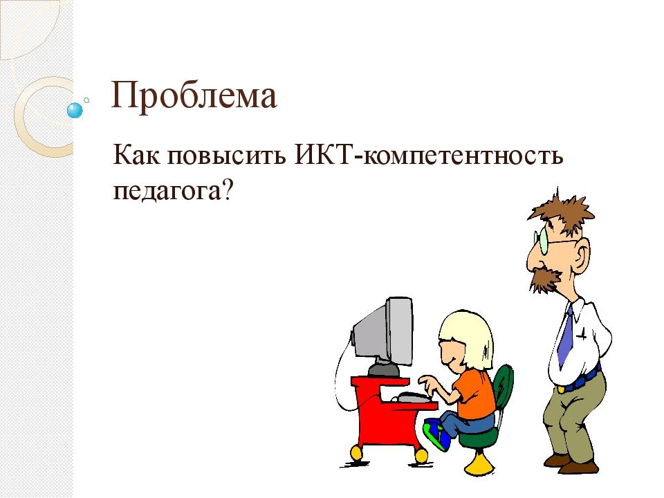 Проблема Как повысить ИКТ-компетентность педагога?