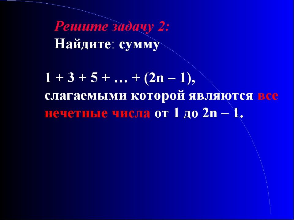 Решите задачу 2: Найдите: сумму 1 + 3 + 5 + … + (2n – 1), слагаемыми которой...