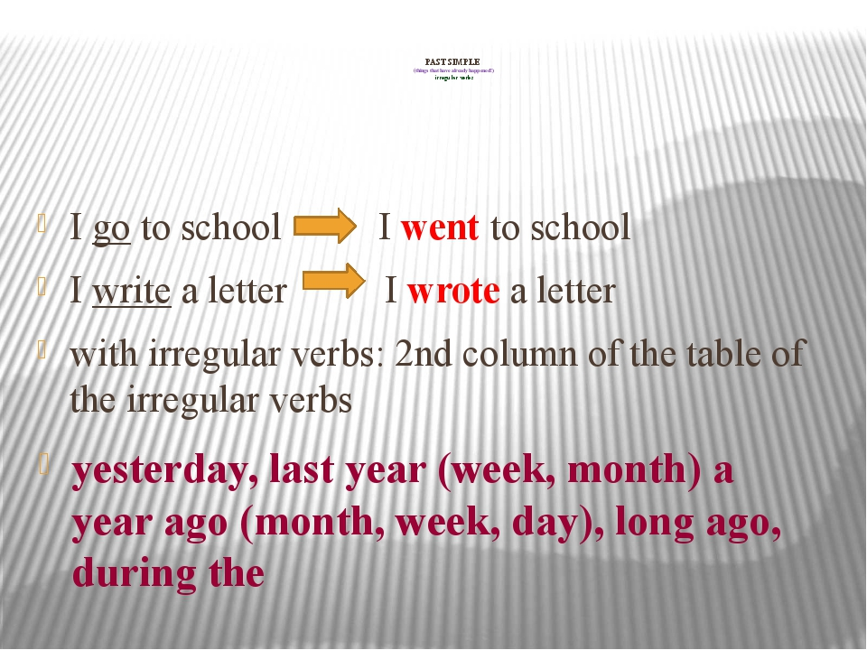 PAST SIMPLE (things that have already happened!) irregular verbs I go to sch...