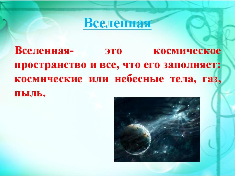 Вселенная Вселенная- это космическое пространство и все, что его заполняет: к...