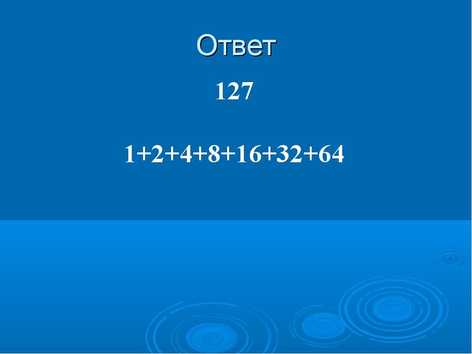 Ответ 127 1+2+4+8+16+32+64