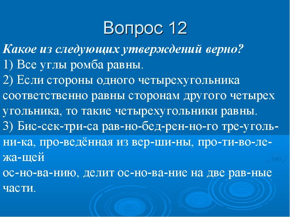Вопрос 12 Какое из следующих утверждений верно? 1) Все углы ромба равны. 2) Е...
