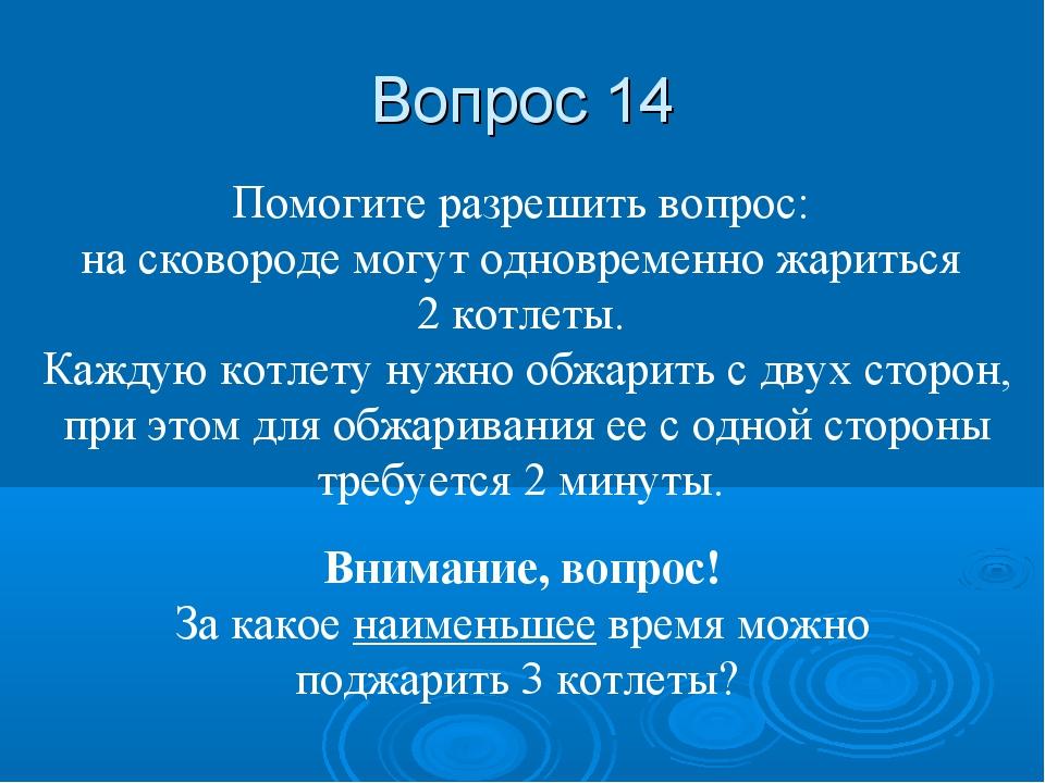 Вопрос 14 Помогите разрешить вопрос: на сковороде могут одновременно жариться...