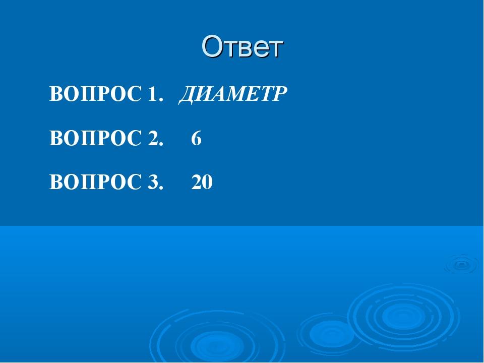 Ответ ВОПРОС 2. 6 ВОПРОС 1. ДИАМЕТР ВОПРОС 3. 20