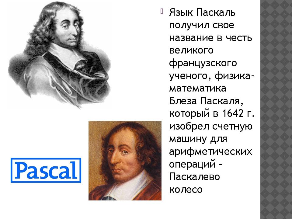 Язык Паскаль получил свое название в честь великого французского ученого, физ...