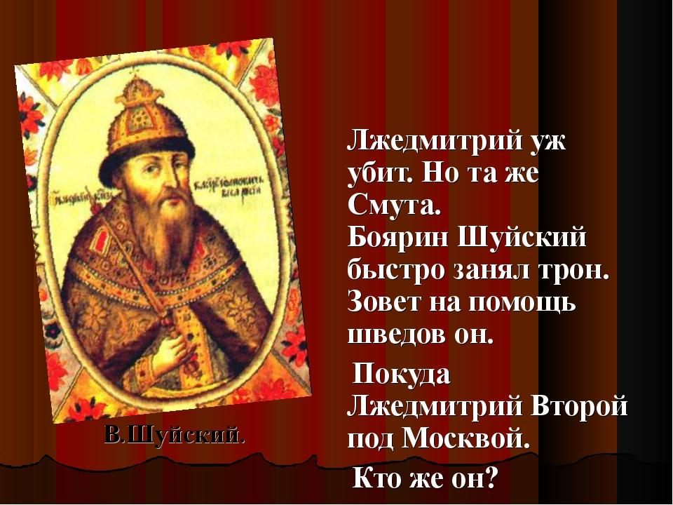 Лжедмитрий уж убит. Но та же Смута. Боярин Шуйский быстро занял трон. Зовет...