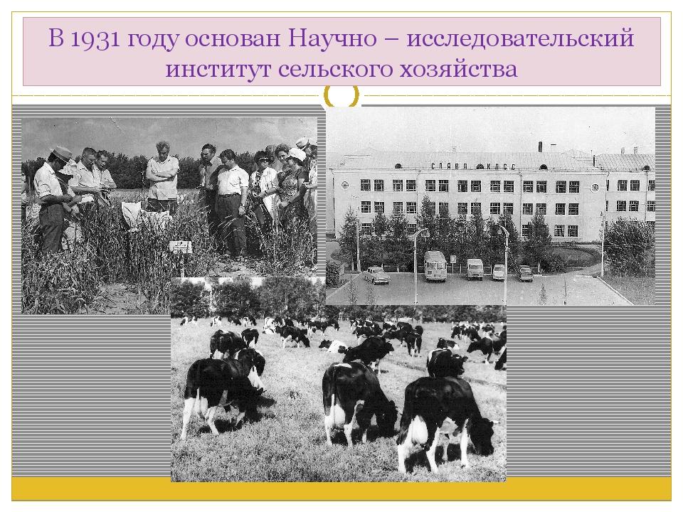 В 1931 году основан Научно – исследовательский институт сельского хозяйства