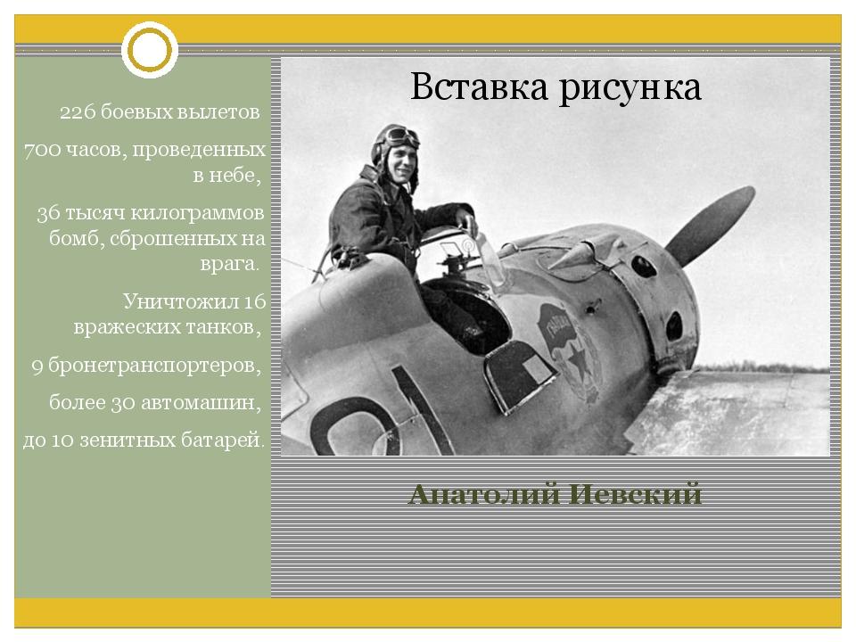 Анатолий Иевский 226 боевых вылетов 700 часов, проведенных в небе, 36 тысяч к...