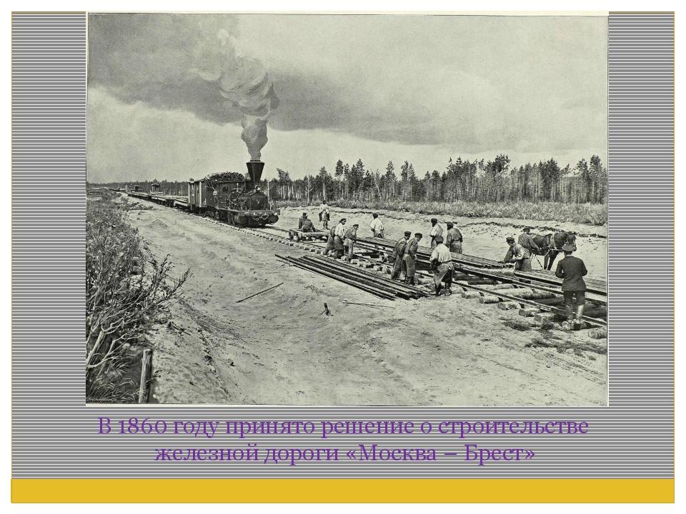 В 1860 году принято решение о строительстве железной дороги «Москва – Брест»