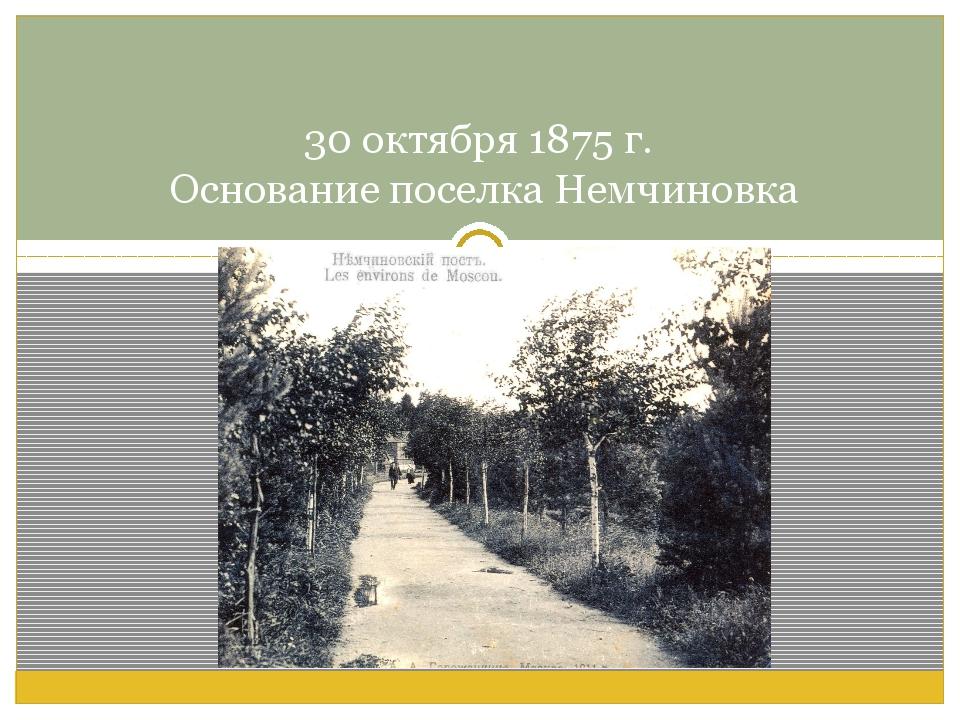 30 октября 1875 г. Основание поселка Немчиновка