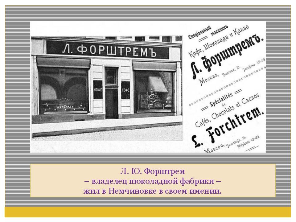 Л. Ю. Форштрем – владелец шоколадной фабрики – жил в Немчиновке в своем имении.