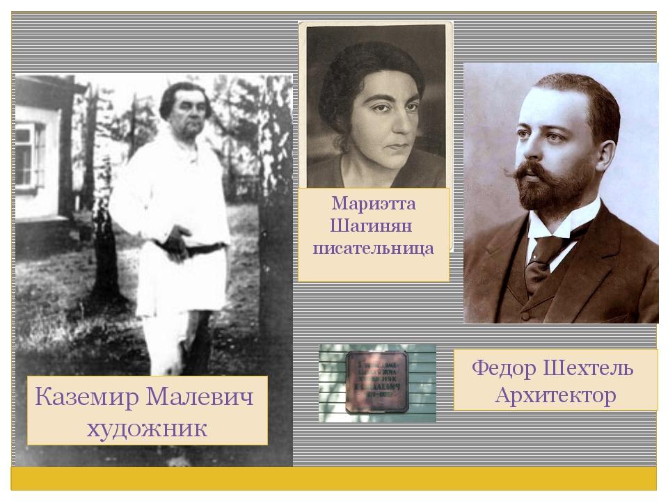 Каземир Малевич художник Федор Шехтель Архитектор Мариэтта Шагинян писательница
