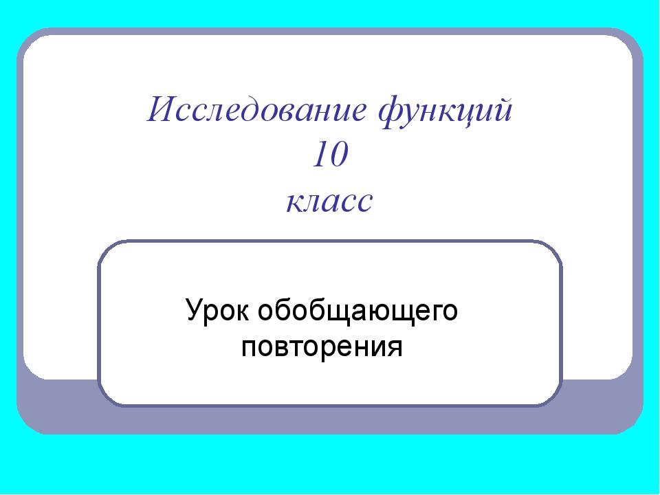 Исследование функций 10 класс Урок обобщающего повторения