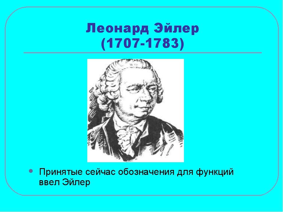 Леонард Эйлер (1707-1783) Принятые сейчас обозначения для функций ввел Эйлер