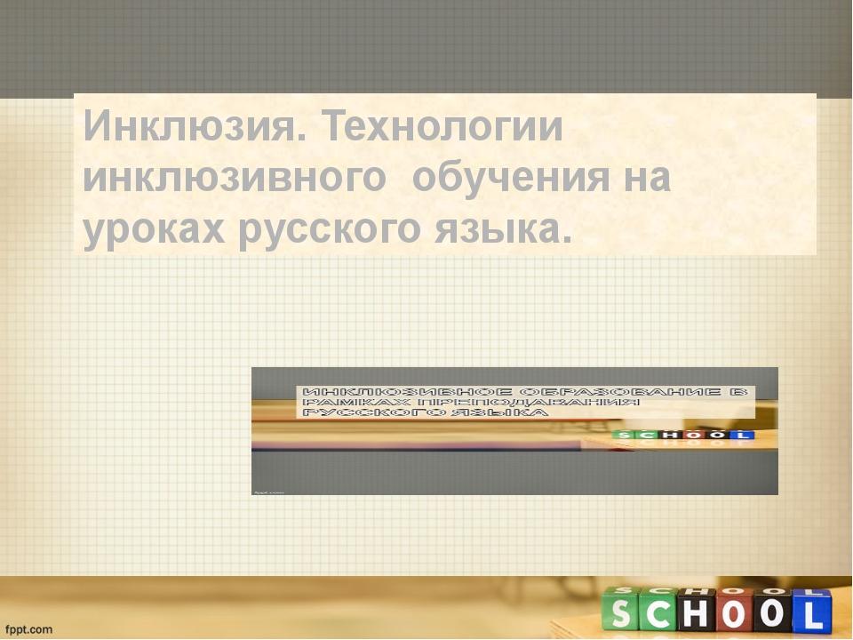 Инклюзия. Технологии инклюзивного обучения на уроках русского языка.