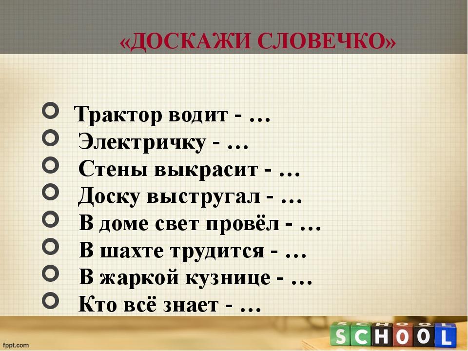 «ДОСКАЖИ СЛОВЕЧКО» Трактор водит - … Электричку - … Стены выкрасит - … Доску...