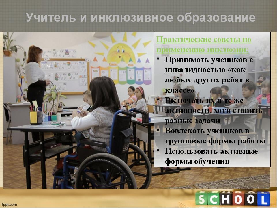 Учитель и инклюзивное образование Практические советы по применению инклюзии:...