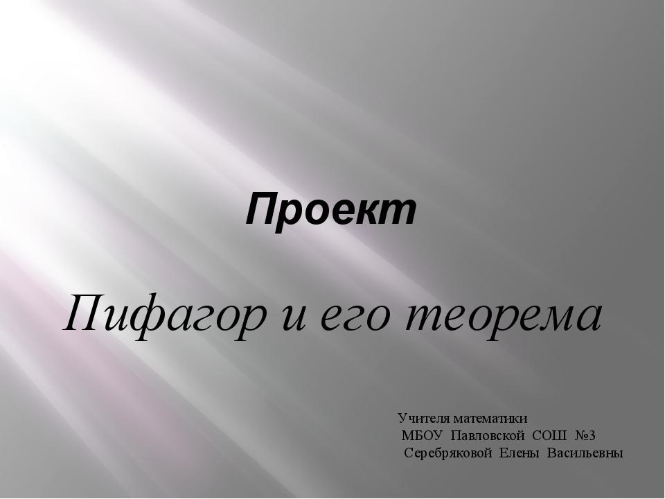 Проект Пифагор и его теорема Учителя математики МБОУ Павловской СОШ №3 Серебр...