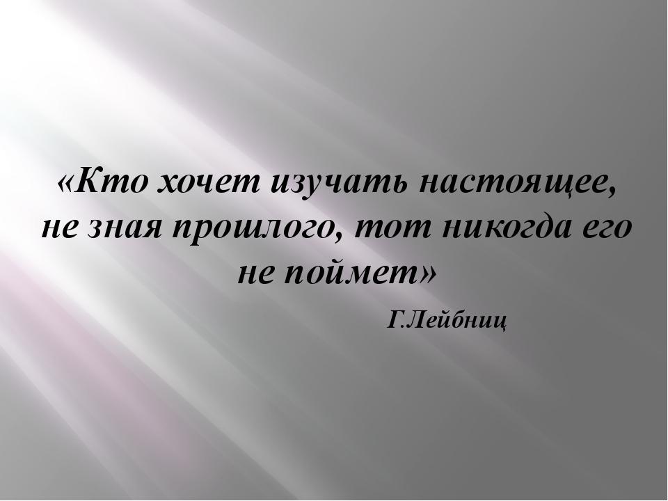 «Кто хочет изучать настоящее, не зная прошлого, тот никогда его не поймет» Г....