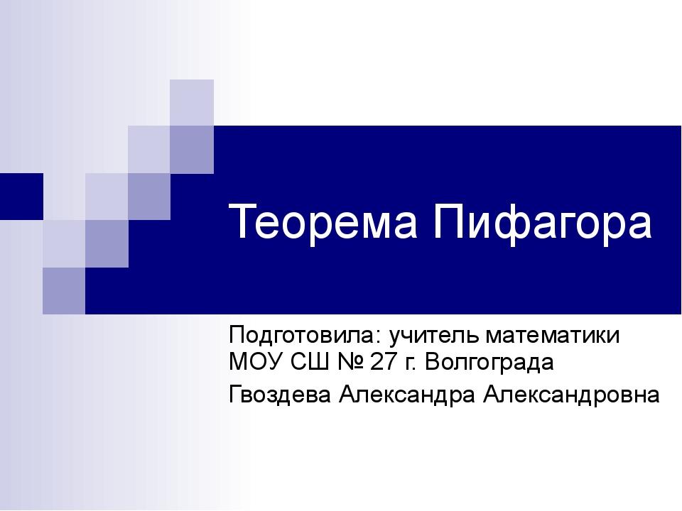 Теорема Пифагора Подготовила: учитель математики МОУ СШ № 27 г. Волгограда Гв...