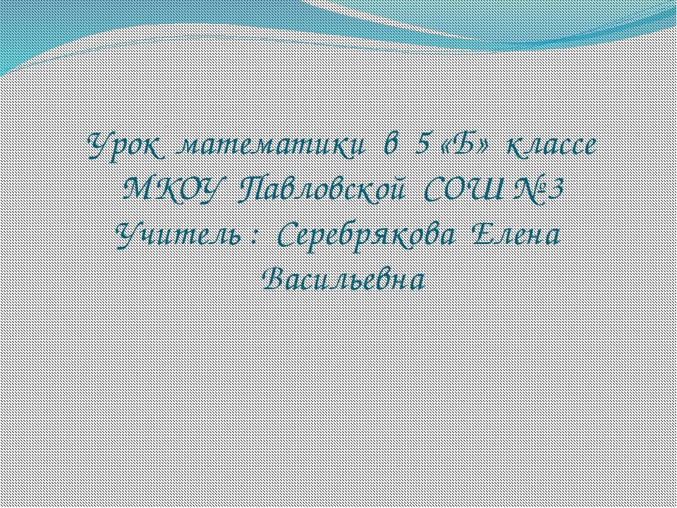 Урок математики в 5 «Б» классе МКОУ Павловской СОШ № 3 Учитель : Серебрякова...