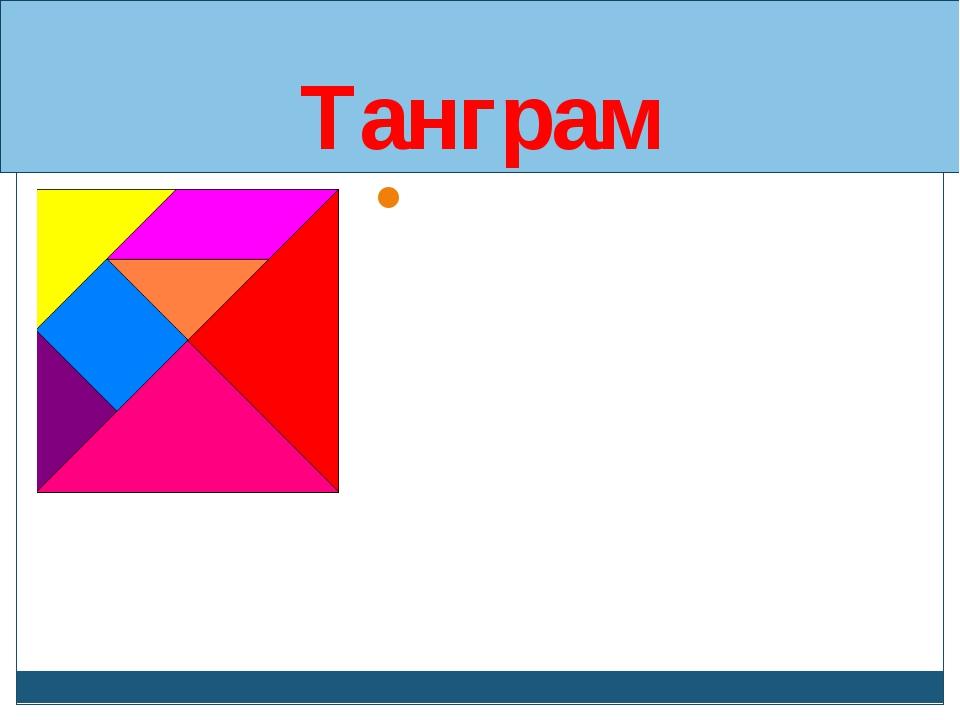 Танграм Название «танграм» - европейское. Вероятнее всего, от слова «тань» (ч...