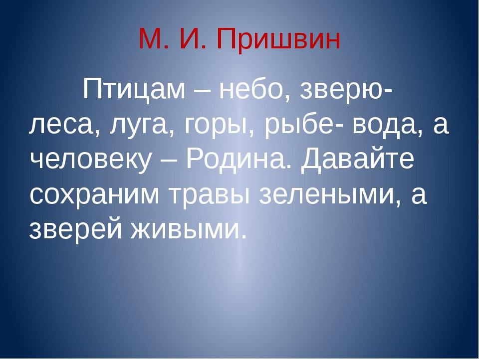 М. И. Пришвин Птицам – небо, зверю- леса, луга, горы, рыбе- вода, а человеку...