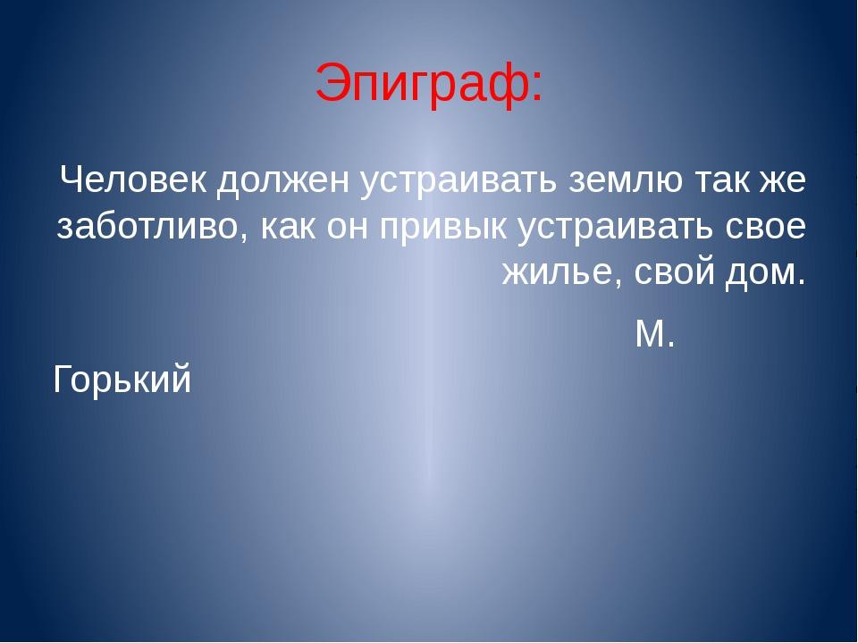 Эпиграф: Человек должен устраивать землю так же заботливо, как он привык устр...