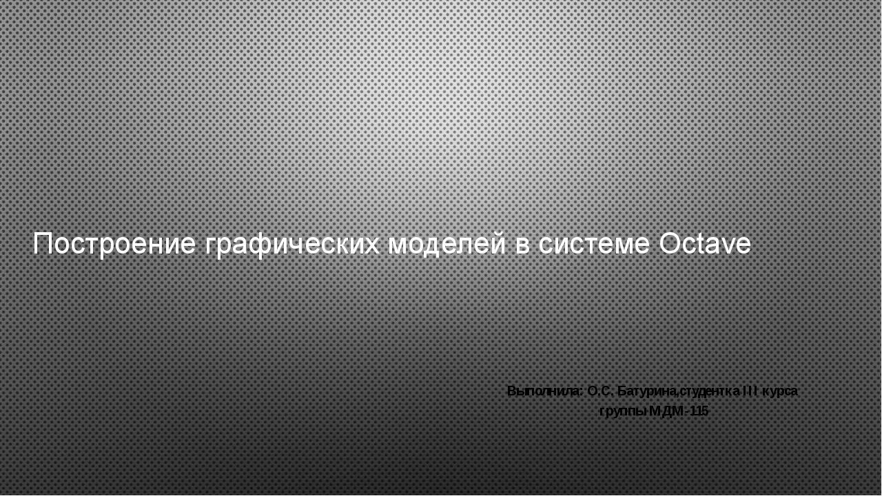 Построение графических моделей в системе Оctave Выполнила: О.С. Батурина,cтуд...