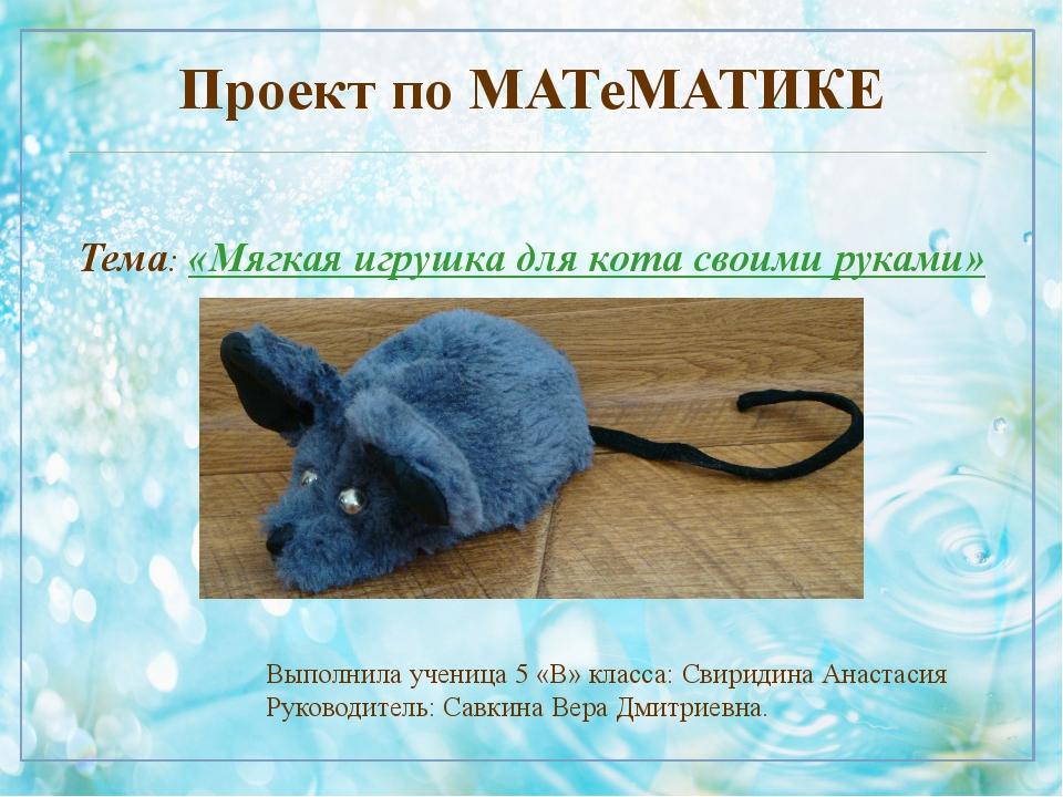 Проект по МАТеМАТИКЕ Тема: «Мягкая игрушка для кота своими руками» Выполнила...