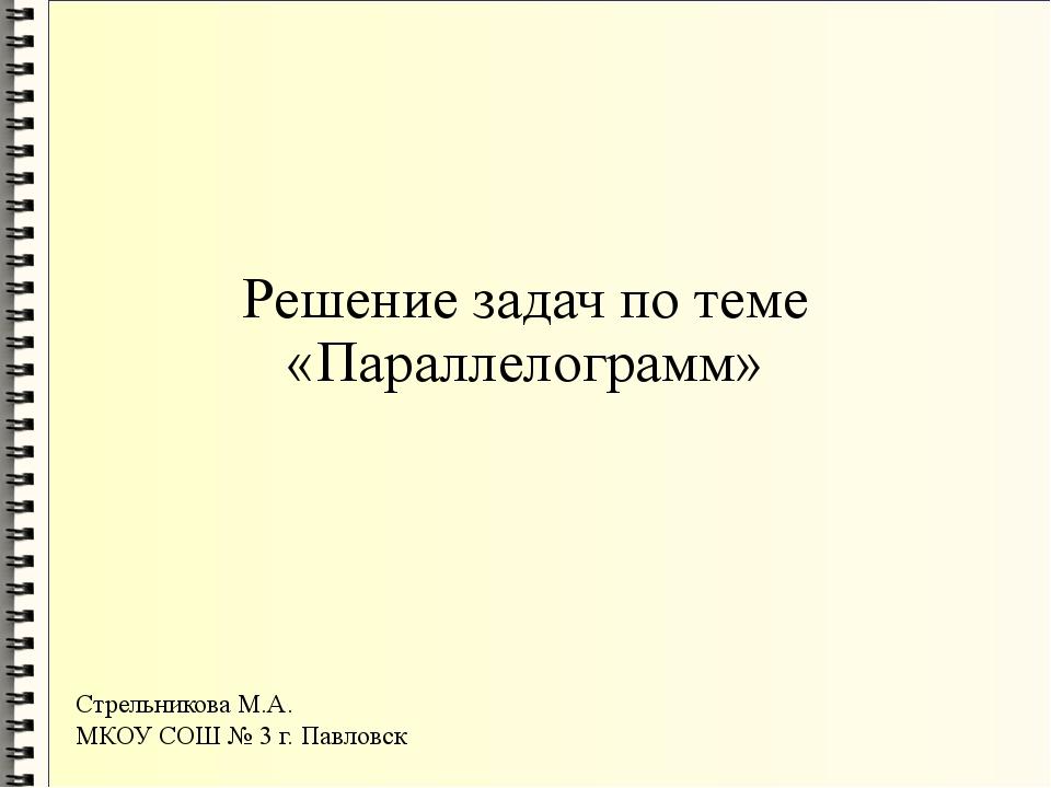 Решение задач по теме «Параллелограмм» Стрельникова М.А. МКОУ СОШ № 3 г. Павл...