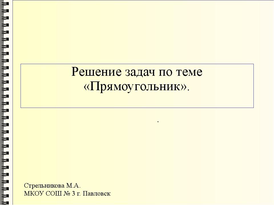 Решение задач по теме «Прямоугольник». . Стрельникова М.А. МКОУ СОШ № 3 г. Па...