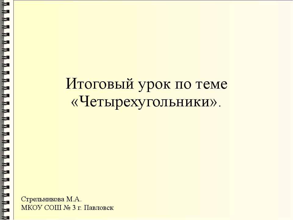 Итоговый урок по теме «Четырехугольники». Стрельникова М.А. МКОУ СОШ № 3 г. П...