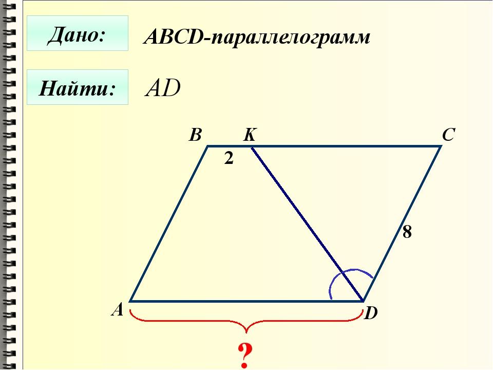 Найти: Дано: А B C D 2 8 ? K ABCD-параллелограмм