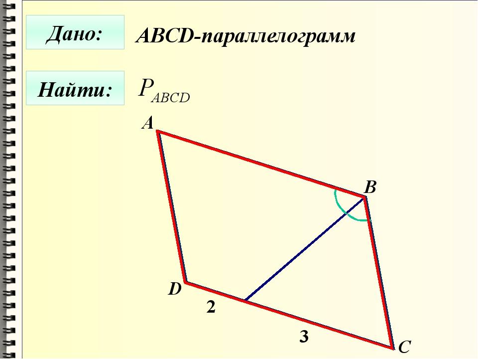 Дано: Найти: А B C D 2 3 ABCD-параллелограмм