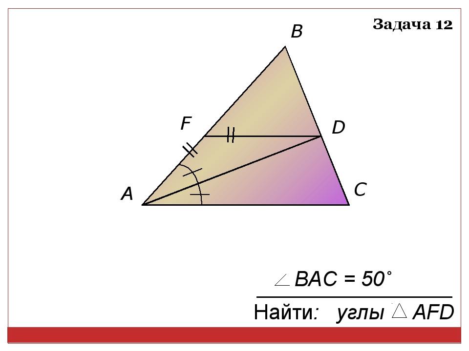A D F C B Задача 12 Найти: углы AFD BAC = 50˚