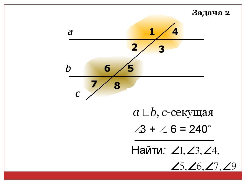 а b 1 3 4 5 6 7 8 2 c а ‖ b, с-секущая Задача 2 Найти: 3 + 6 = 240˚