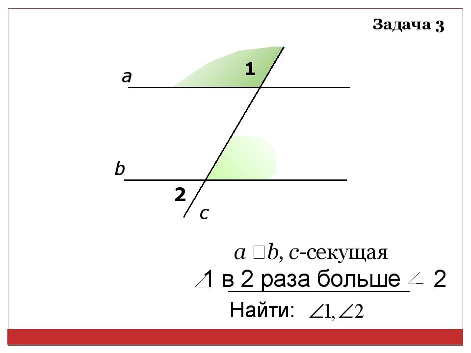 1 2 а b c а ‖ b, с-секущая Задача 3 Найти: 1 в 2 раза больше 2